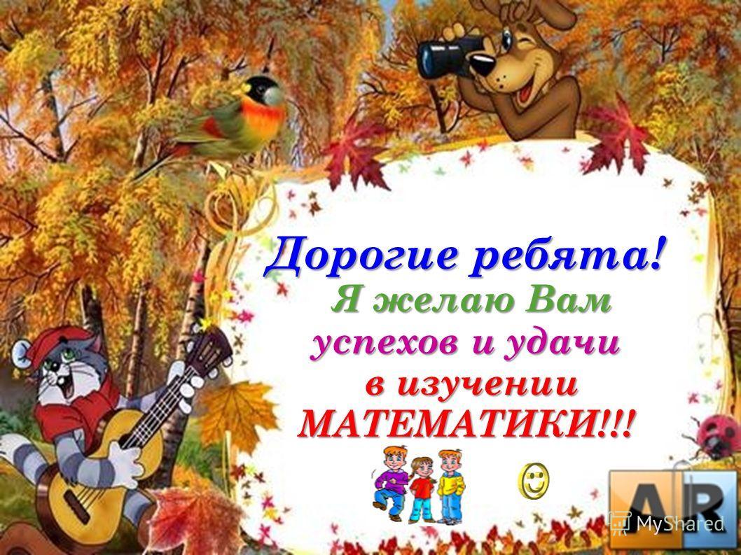 Дорогие ребята! Я желаю Вам успехов и удачи Я желаю Вам успехов и удачи в изучении МАТЕМАТИКИ!!! в изучении МАТЕМАТИКИ!!!
