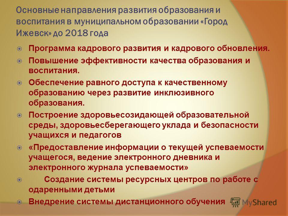 Основные направления развития образования и воспитания в муниципальном образовании «Город Ижевск» до 2018 года Программа кадрового развития и кадрового обновления. Повышение эффективности качества образования и воспитания. Обеспечение равного доступа