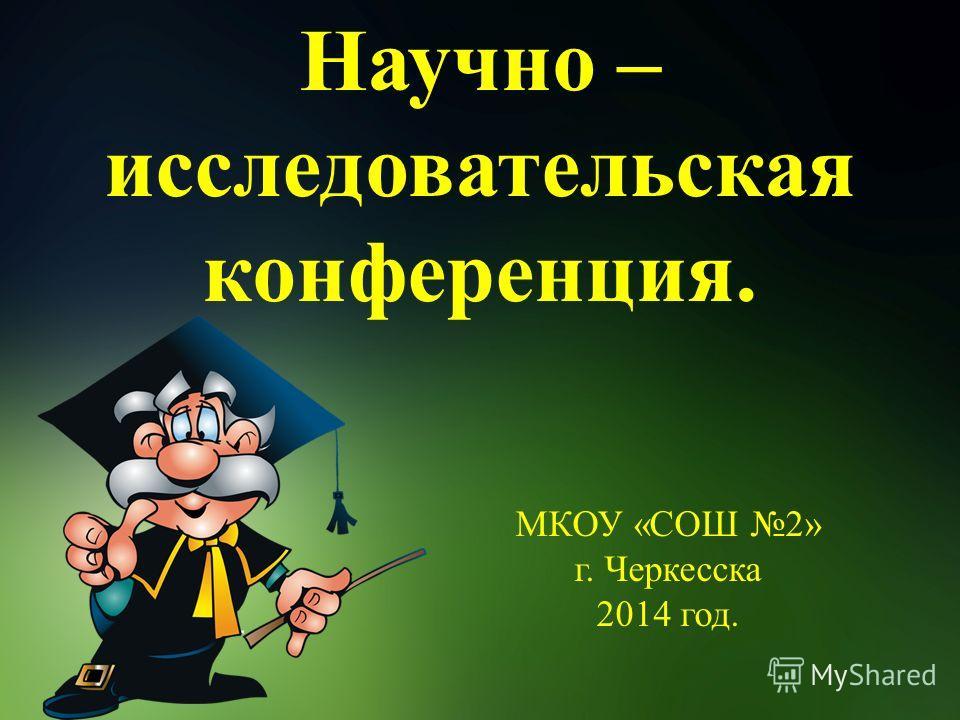 Научно – исследовательская конференция. МКОУ «СОШ 2» г. Черкесска 2014 год.