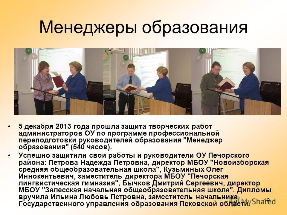 19 Менеджеры образования 5 декабря 2013 года прошла защита творческих работ администраторов ОУ по программе профессиональной переподготовки руководителей образования
