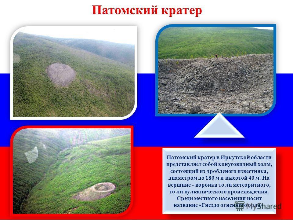 Патомский кратер в Иркутской области представляет собой конусовидный холм, состоящий из дробленого известняка, диаметром до 180 м и высотой 40 м. На вершине - воронка то ли метеоритного, то ли вулканического происхождения. Среди местного населения но