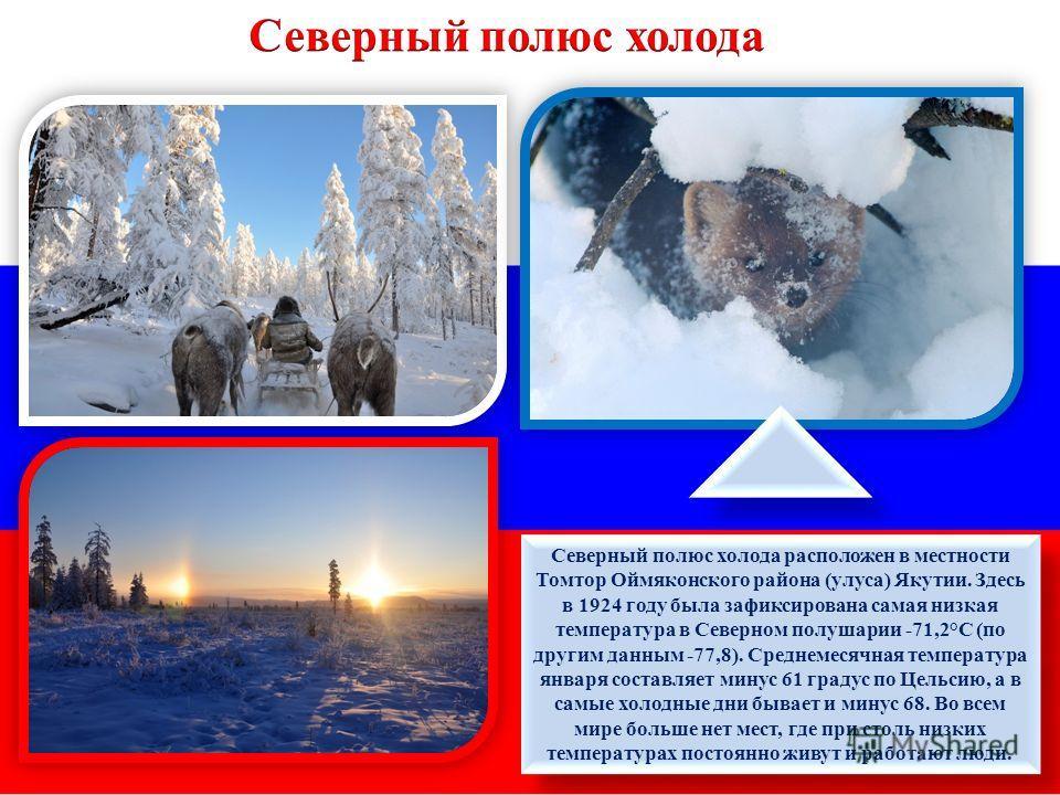 Северный полюс холода расположен в местности Томтор Оймяконского района (улуса) Якутии. Здесь в 1924 году была зафиксирована самая низкая температура в Северном полушарии -71,2°C (по другим данным -77,8). Среднемесячная температура января составляет