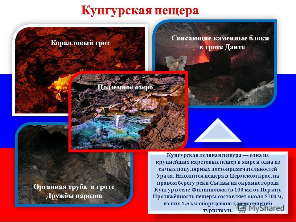Подземное озеро Органная труба в гроте Дружбы народов Свисающие каменные блоки в гроте Данте Коралловый грот Кунгурская ледяная пещера одна из крупнейших карстовых пещер в мире и одна из самых популярных достопримечательностей Урала. Находится пещера