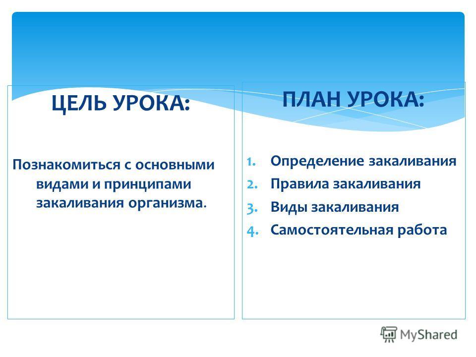ЦЕЛЬ УРОКА: Познакомиться с основными видами и принципами закаливания организма. ПЛАН УРОКА: 1. Определение закаливания 2. Правила закаливания 3. Виды закаливания 4. Самостоятельная работа