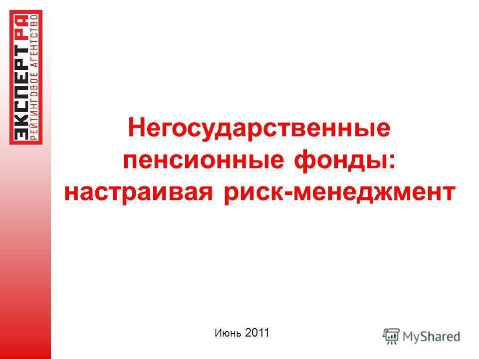 Негосударственные пенсионные фонды: настраивая риск-менеджмент Июнь 2011