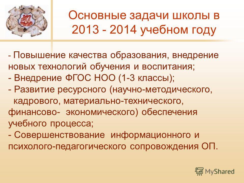 Основные задачи школы в 2013 - 2014 учебном году - Повышение качества образования, внедрение новых технологий обучения и воспитания; - Внедрение ФГОС НОО (1-3 классы); - Развитие ресурсного (научно-методического, кадрового, материально-технического,