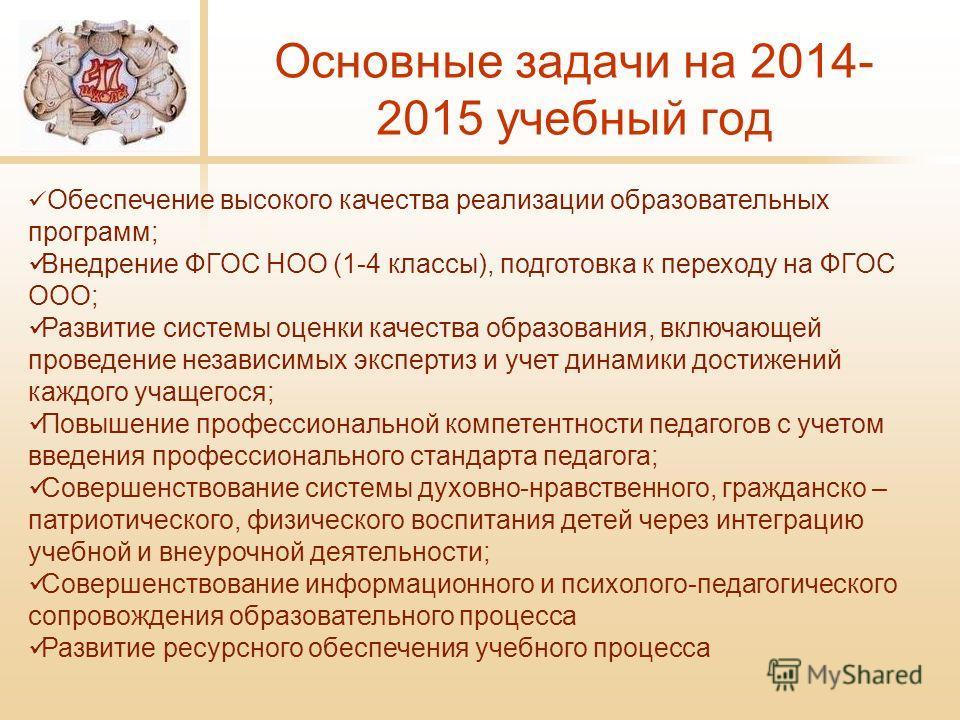 Основные задачи на 2014- 2015 учебный год Обеспечение высокого качества реализации образовательных программ; Внедрение ФГОС НОО (1-4 классы), подготовка к переходу на ФГОС ООО; Развитие системы оценки качества образования, включающей проведение незав
