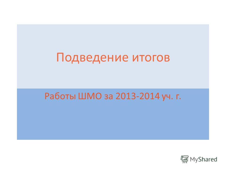 Подведение итогов Работы ШМО за 2013-2014 уч. г.