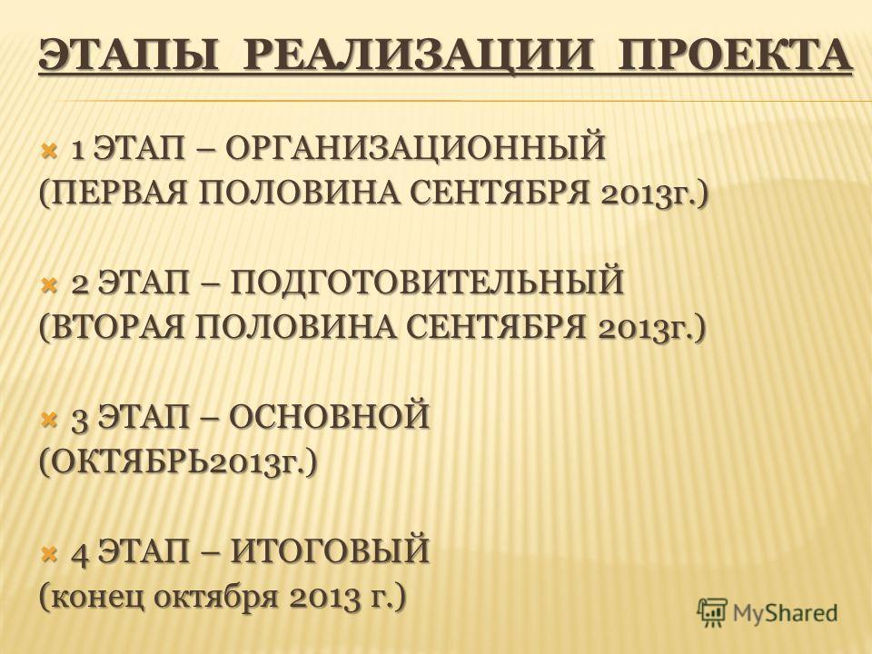ЭТАПЫ РЕАЛИЗАЦИИ ПРОЕКТА 1 ЭТАП – ОРГАНИЗАЦИОННЫЙ 1 ЭТАП – ОРГАНИЗАЦИОННЫЙ (ПЕРВАЯ ПОЛОВИНА СЕНТЯБРЯ 2013 г.) 2 ЭТАП – ПОДГОТОВИТЕЛЬНЫЙ 2 ЭТАП – ПОДГОТОВИТЕЛЬНЫЙ (ВТОРАЯ ПОЛОВИНА СЕНТЯБРЯ 2013 г.) 3 ЭТАП – ОСНОВНОЙ 3 ЭТАП – ОСНОВНОЙ(ОКТЯБРЬ2013 г.) 4