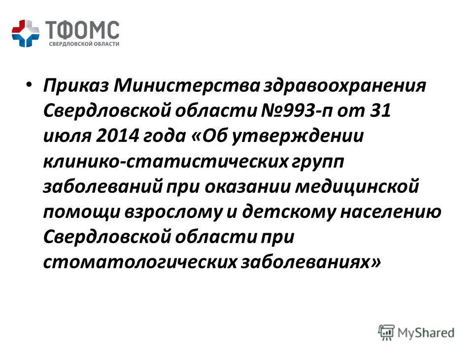 Приказ Министерства здравоохранения Свердловской области 993-п от 31 июля 2014 года «Об утверждении клинико-статистических групп заболеваний при оказании медицинской помощи взрослому и детскому населению Свердловской области при стоматологических заб