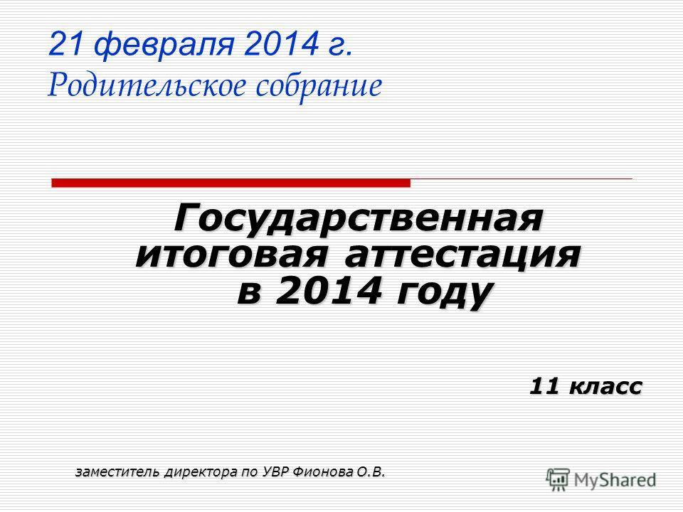 21 февраля 2014 г. Родительское собрание Государственная итоговая аттестация в 2014 году в 2014 году 11 класс заместитель директора по УВР Фионова О.В.