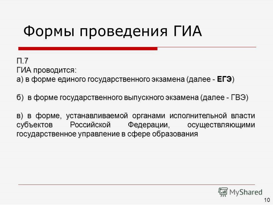 10 П.7 ГИА проводится: а) в форме единого государственного экзамена (далее - ЕГЭ) б) в форме государственного выпускного экзамена (далее - ГВЭ) в) в форме, устанавливаемой органами исполнительной власти субъектов Российской Федерации, осуществляющими