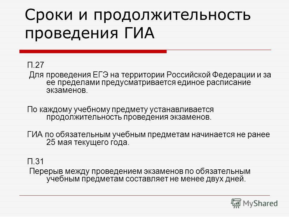 П.27 Для проведения ЕГЭ на территории Российской Федерации и за ее пределами предусматривается единое расписание экзаменов. По каждому учебному предмету устанавливается продолжительность проведения экзаменов. ГИА по обязательным учебным предметам нач