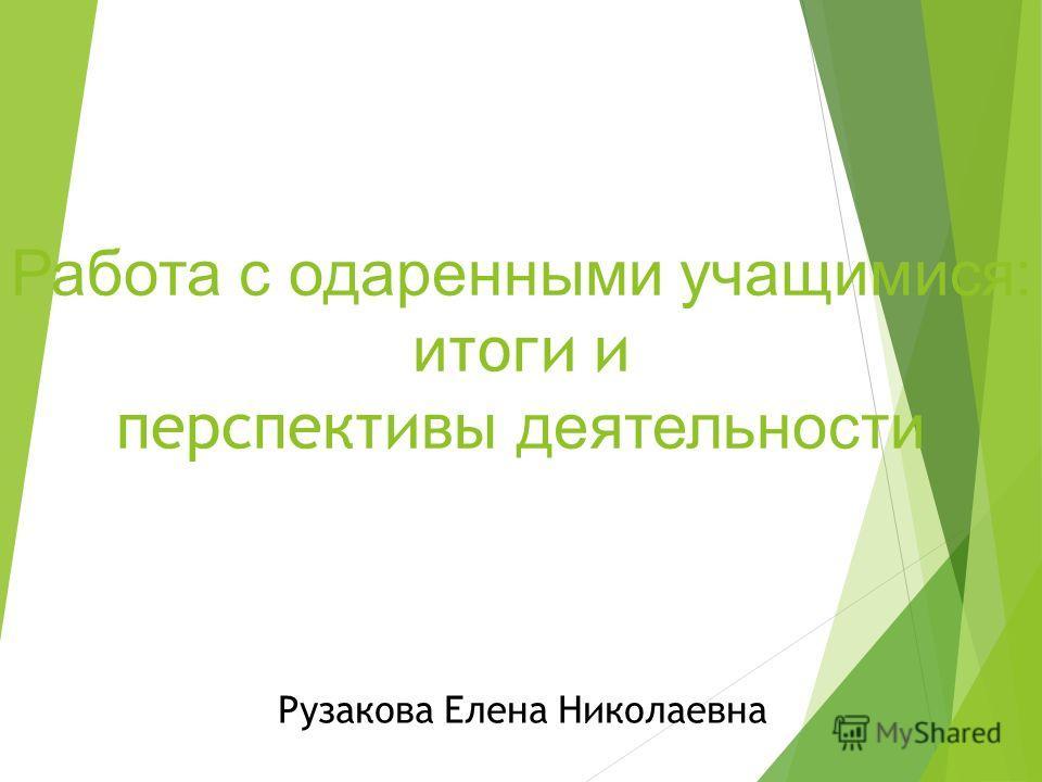 Работа с одаренными учащимися: и тоги и перспективы деятельности Рузакова Елена Николаевна