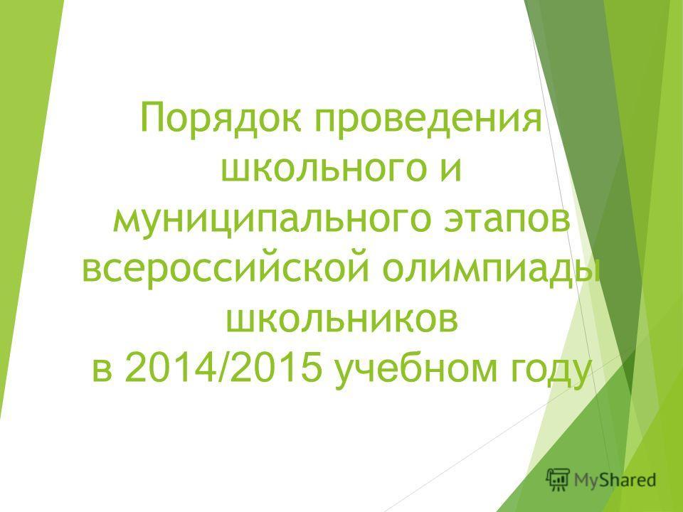 Порядок проведения школьного и муниципального этапов всероссийской олимпиады школьников в 2014/2015 учебном году