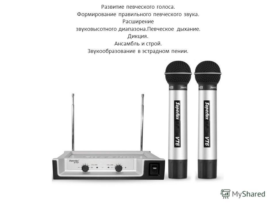 Развитие певческого голоса. Формирование правильного певческого звука. Расширение звуковысотного диапазона.Певческое дыхание. Дикция. Ансамбль и строй. Звукообразование в эстрадном пении.