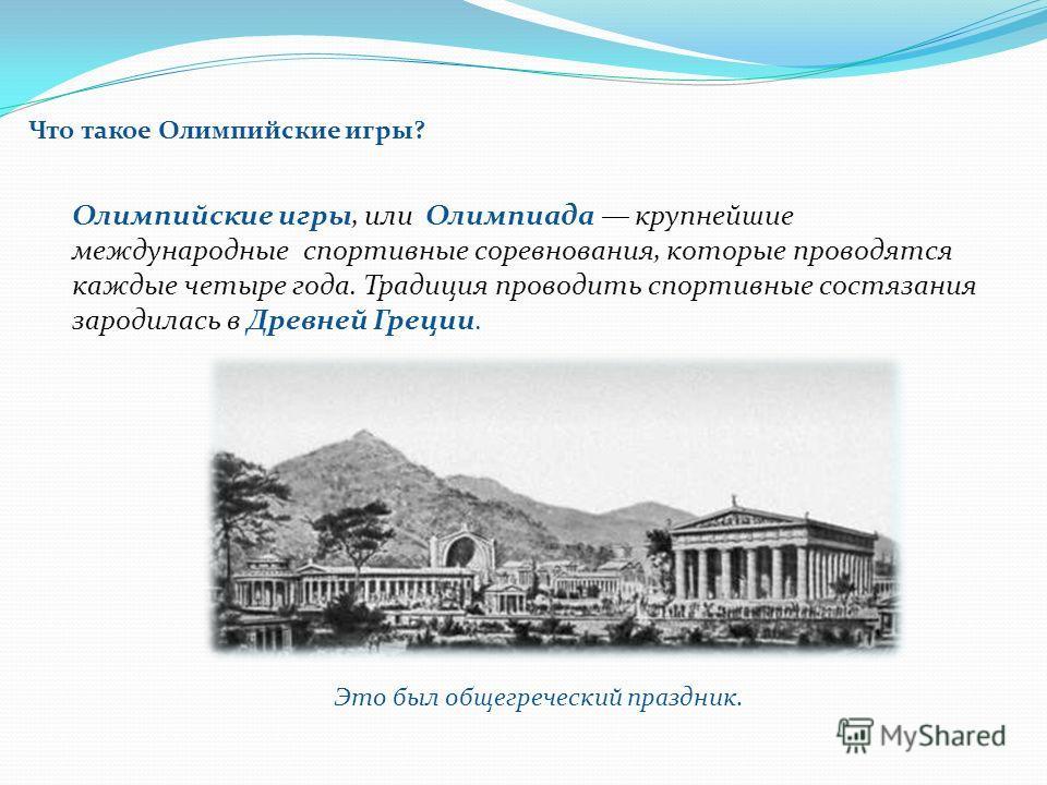 Что такое Олимпийские игры? Олимпийские игры, или Олимпиада крупнейшие международные спортивные соревнования, которые проводятся каждые четыре года. Традиция проводить спортивные состязания зародилась в Древней Греции. Это был общегреческий праздник.