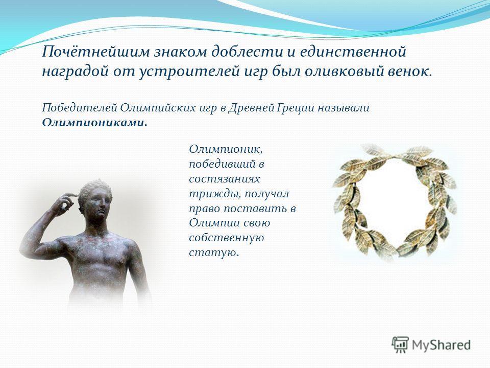 Почётнейшим знаком доблести и единственной наградой от устроителей игр был оливковый венок. Олимпионик, победивший в состязаниях трижды, получал право поставить в Олимпии свою собственную статую. Победителей Олимпийских игр в Древней Греции называли