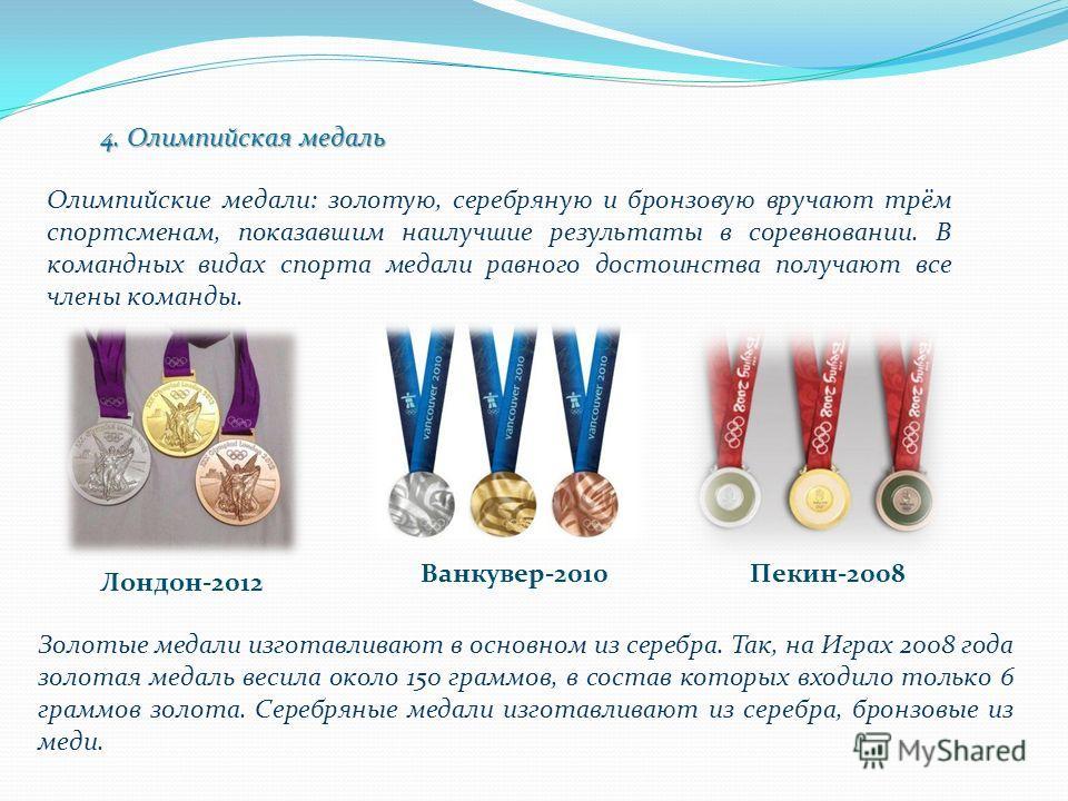 4. Олимпийская медаль Олимпийские медали: золотую, серебряную и бронзовую вручают трём спортсменам, показавшим наилучшие результаты в соревновании. В командных видах спорта медали равного достоинства получают все члены команды. Лондон-2012 Ванкувер-2