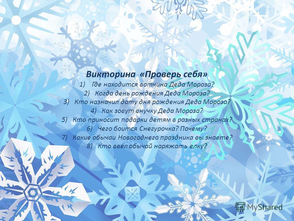 Викторина «Проверь себя» 1) Где находится вотчина Деда Мороза? 2)Когда день рождения Деда Мороза? 3)Кто назначил дату дня рождения Деда Мороза? 4)Как зовут внучку Деда Мороза? 5)Кто приносит подарки детям в разных странах? 6)Чего боится Снегурочка? П