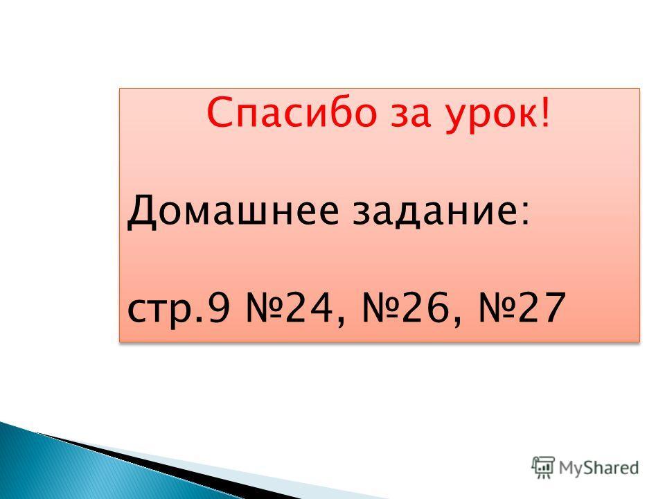 Спасибо за урок! Домашнее задание: стр.9 24, 26, 27 Спасибо за урок! Домашнее задание: стр.9 24, 26, 27