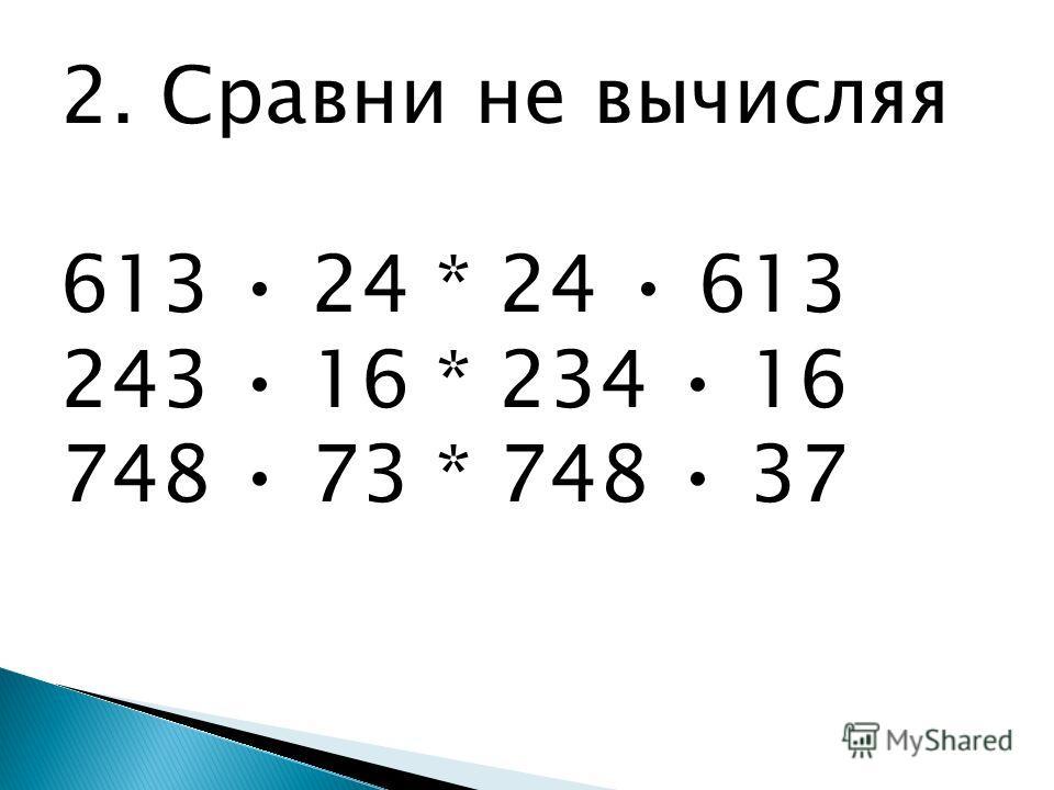 2. Сравни не вычисляя 613 24 * 24 613 243 16 * 234 16 748 73 * 748 37