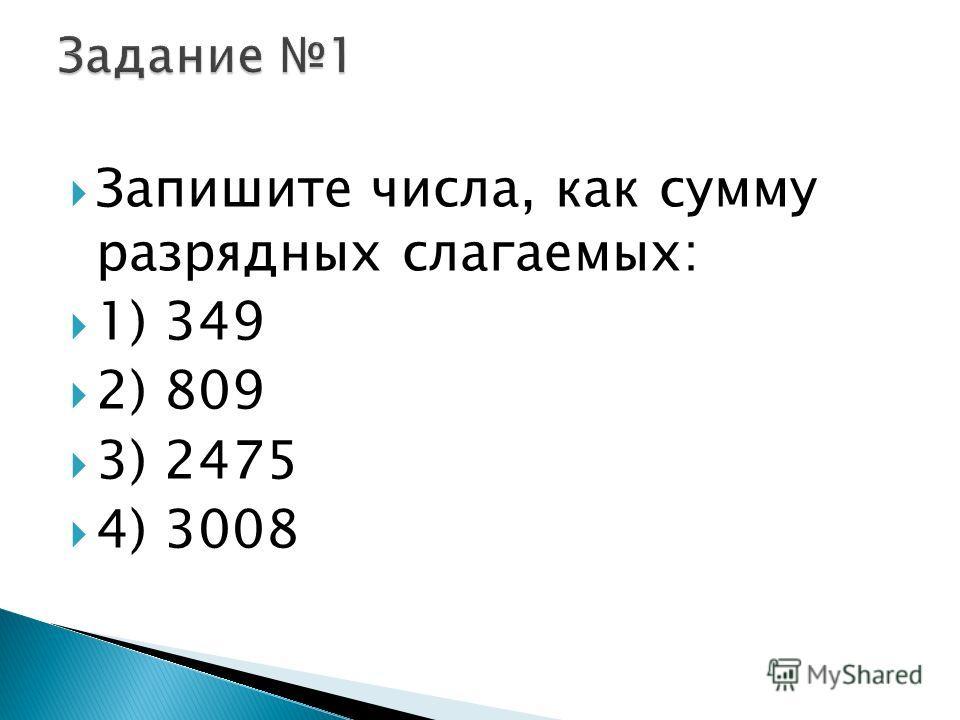 Запишите числа, как сумму разрядных слагаемых: 1) 349 2) 809 3) 2475 4) 3008