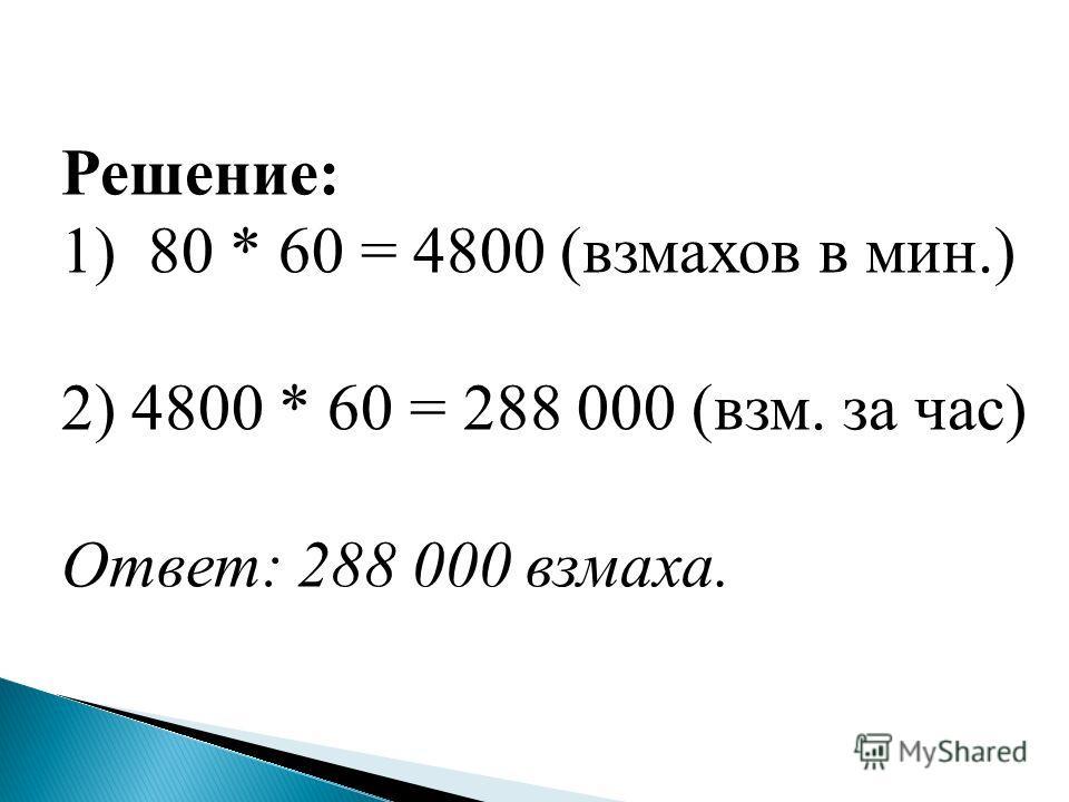 Решение: 1)80 * 60 = 4800 (вамахов в мин.) 2) 4800 * 60 = 288 000 (вам. за час) Ответ: 288 000 вамаха.
