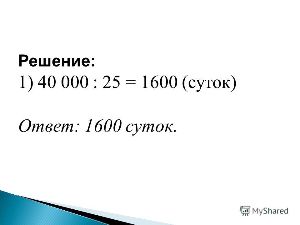 Решение: 1) 40 000 : 25 = 1600 (суток) Ответ: 1600 суток.