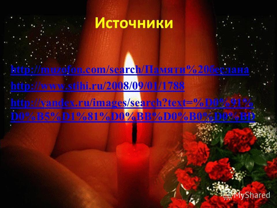 Источники http://muzofon.com/search/Памяти%20 беслана http://www.stihi.ru/2008/09/01/1788 http://yandex.ru/images/search?text=%D0%91% D0%B5%D1%81%D0%BB%D0%B0%D0%BD