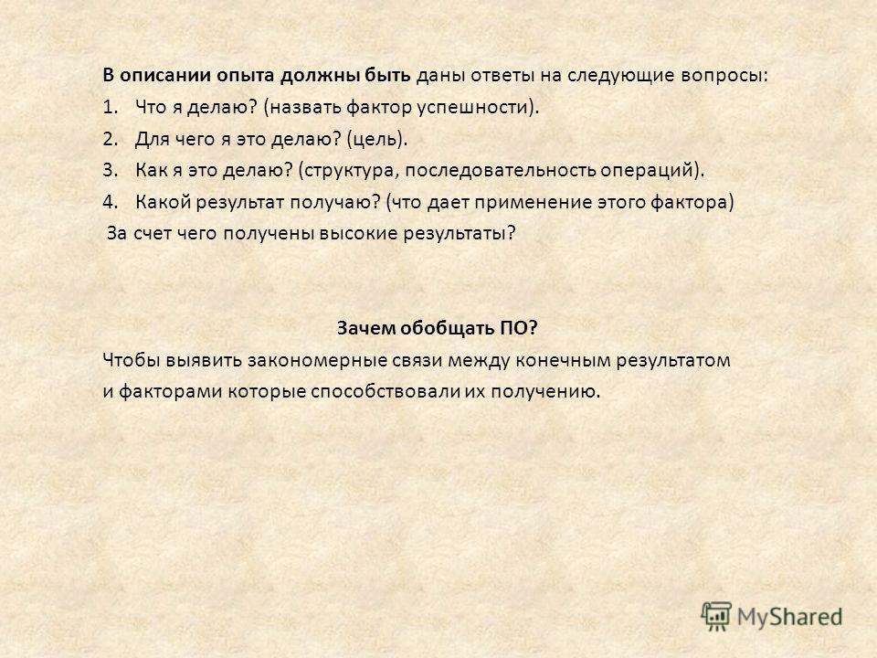 В описании опыта должны быть даны ответы на следующие вопросы: 1. Что я делаю? (назвать фактор успешности). 2. Для чего я это делаю? (цель). 3. Как я это делаю? (структура, последовательность операций). 4. Какой результат получаю? (что дает применени