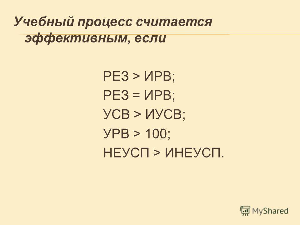 Учебный процесс считается эффективным, если РЕЗ > ИРВ; РЕЗ = ИРВ; УСВ > ИУСВ; УРВ > 100; НЕУСП > ИНЕУСП.