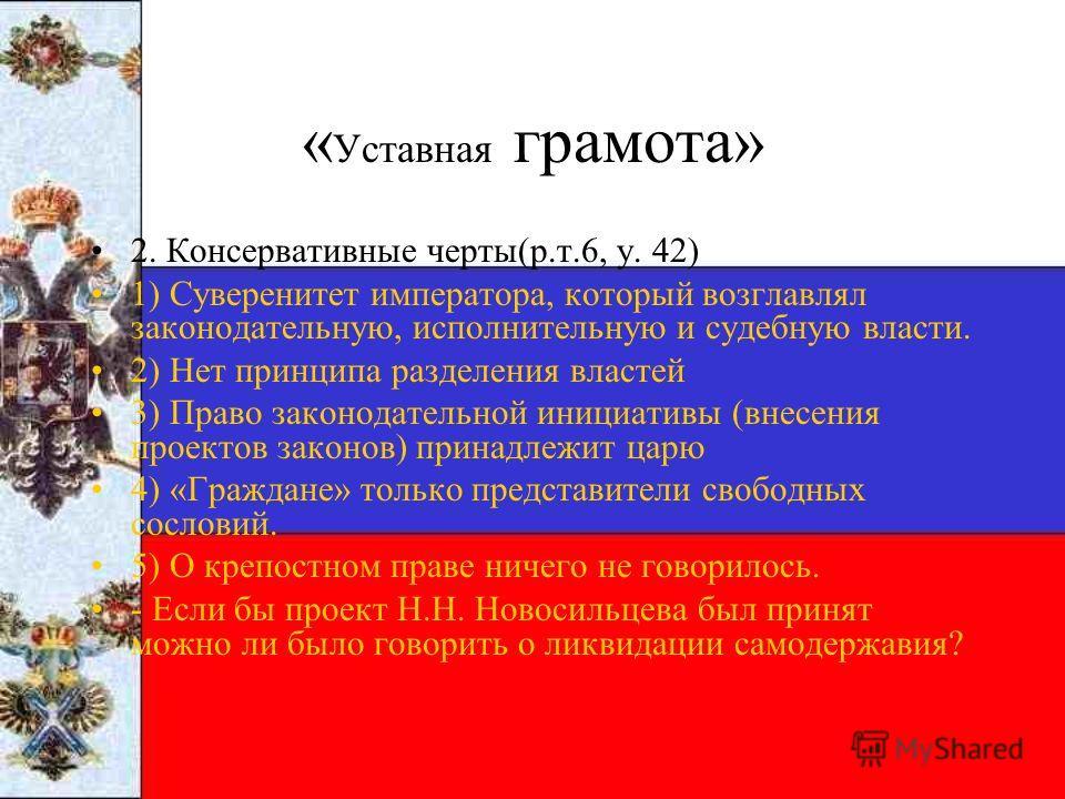 « Уставная грамота» 2. Консервативные черты(р.т.6, у. 42) 1) Суверенитет императора, который возглавлял законодательную, исполнительную и судебную власти. 2) Нет принципа разделения властей 3) Право законодательной инициативы (внесения проектов закон