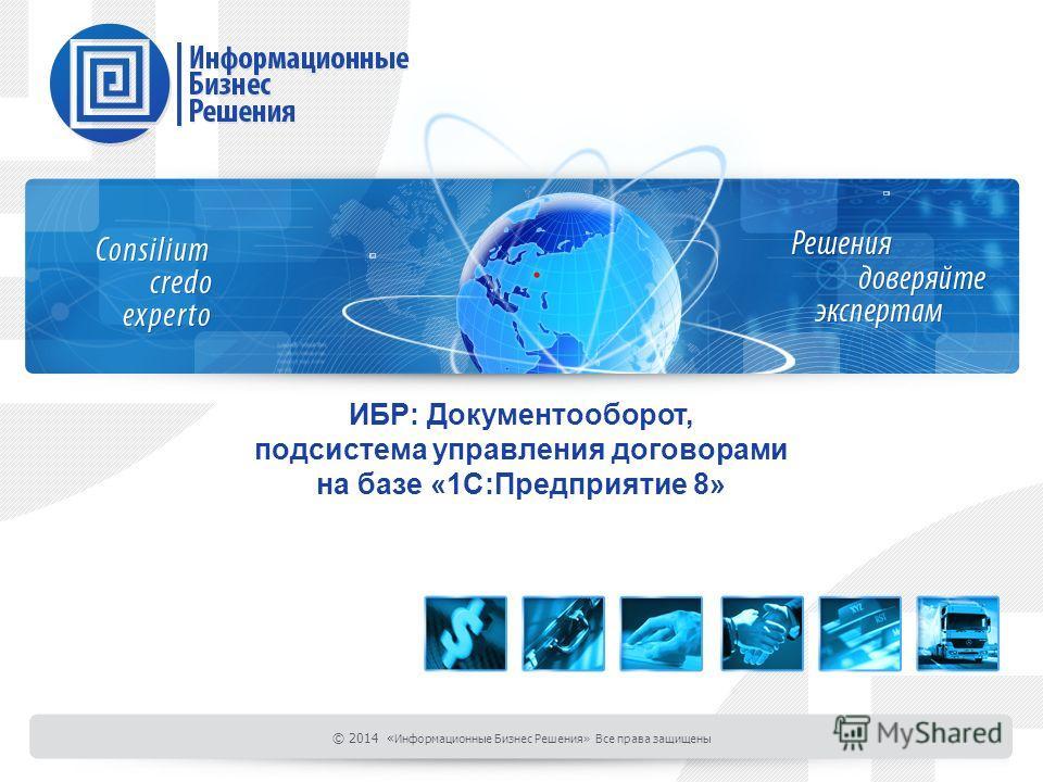 ИБР: Документооборот, подсистема управления договорами на базе «1С:Предприятие 8» © 2014 « Информационные Бизнес Решения» Все права защищены