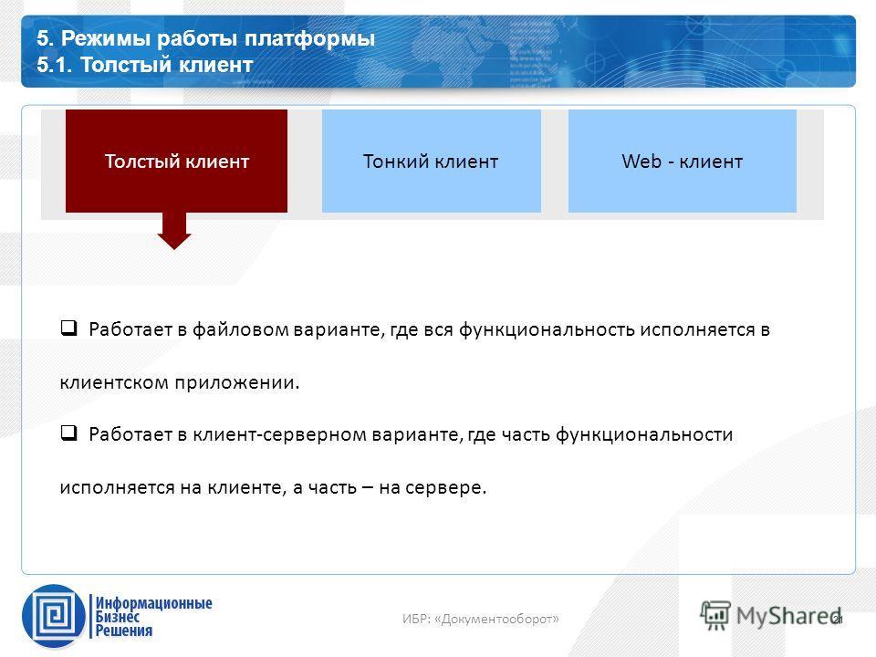 Каталог профессиональных сервисов 5. Режимы работы платформы 5.1. Толстый клиент 21 ИБР: «Документооборот» Толстый клиент Тонкий клиентWeb - клиент Работает в файловом варианте, где вся функциональность исполняется в клиентском приложении. Работает в