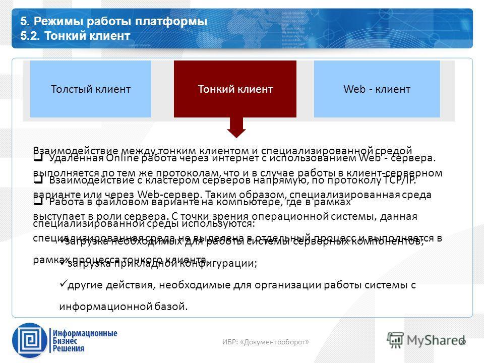 Каталог профессиональных сервисов 5. Режимы работы платформы 5.2. Тонкий клиент 22 ИБР: «Документооборот» Тонкий клиент Толстый клиентWeb - клиент Удаленная Online работа через интернет с использованием Web - сервера. Взаимодействие с кластером серве