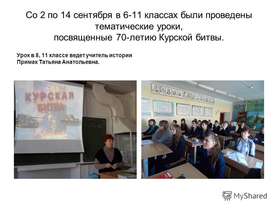 Со 2 по 14 сентября в 6-11 классах были проведены тематические уроки, посвященные 70-летию Курской битвы. Урок в 8, 11 классе ведет учитель истории Примак Татьяна Анатольевна.