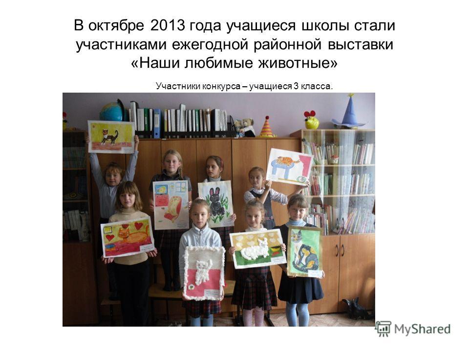 В октябре 2013 года учащиеся школы стали участниками ежегодной районной выставки «Наши любимые животные» Участники конкурса – учащиеся 3 класса.