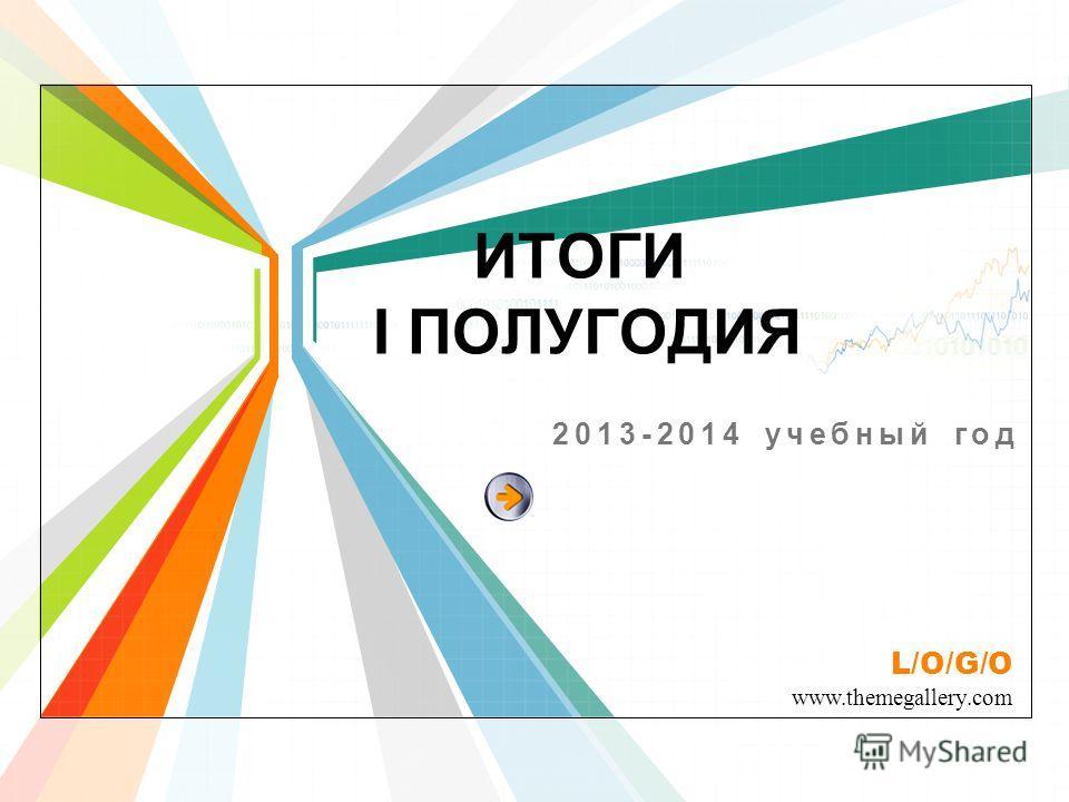 L/O/G/O www.themegallery.com ИТОГИ I ПОЛУГОДИЯ 2013-2014 учебный год