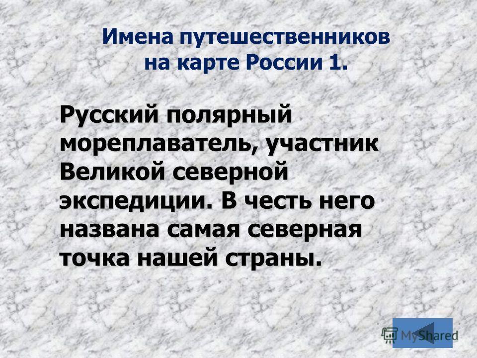 Имена путешественников на карте России 1. Русский полярный мореплаватель, участник Великой северной экспедиции. В честь него названа самая северная точка нашей страны.