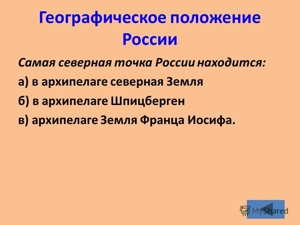 Географическое положение России Самая северная точка России находится: а) в архипелаге северная Земля б) в архипелаге Шпицберген в) архипелаге Земля Франца Иосифа.
