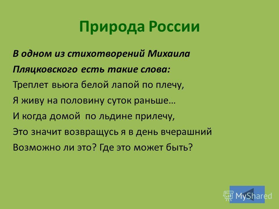 Природа России В одном из стихотворений Михаила Пляцковского есть такие слова: Треплет вьюга белой лапой по плечу, Я живу на половину суток раньше… И когда домой по льдине прилечу, Это значит возвращусь я в день вчерашний Возможно ли это? Где это мож