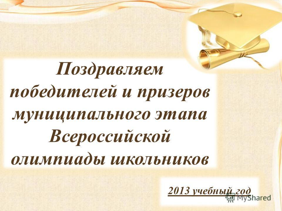 Поздравляем победителей и призеров муниципального этапа Всероссийской олимпиады школьников 2013 учебный год