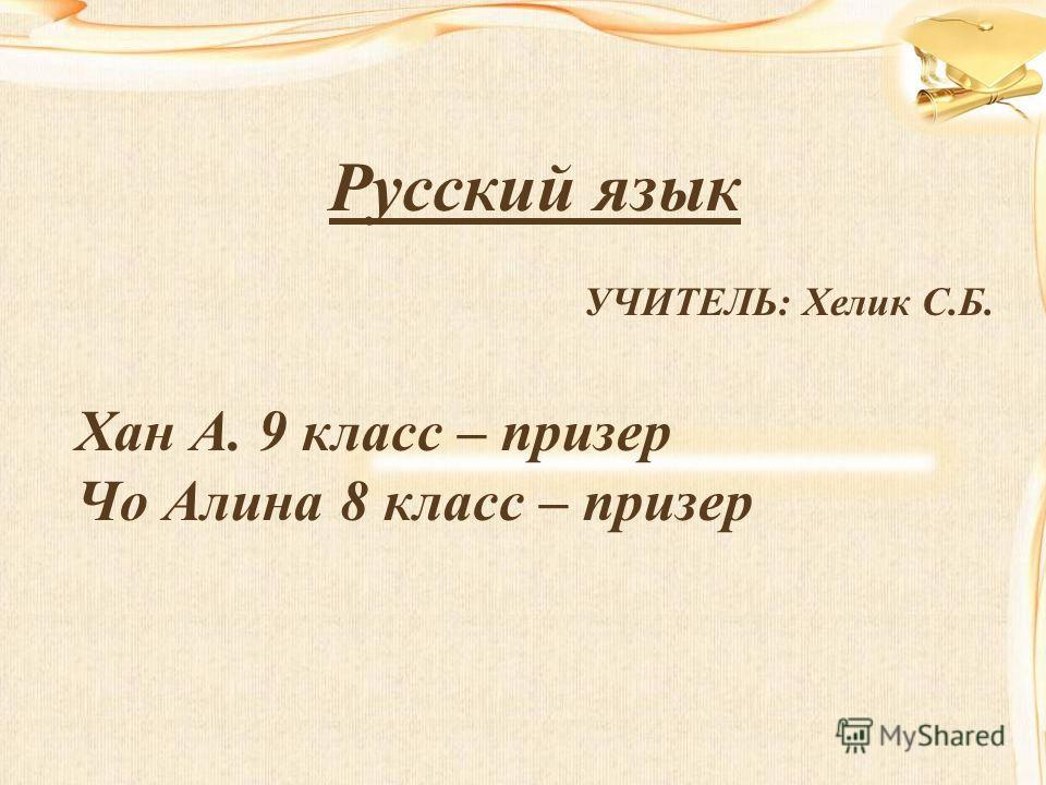 Русский язык УЧИТЕЛЬ: Хелик С.Б. Хан А. 9 класс – призер Чо Алина 8 класс – призер