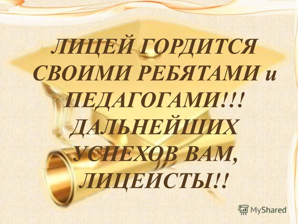 ЛИЦЕЙ ГОРДИТСЯ СВОИМИ РЕБЯТАМИ и ПЕДАГОГАМИ!!! ДАЛЬНЕЙШИХ УСПЕХОВ ВАМ, ЛИЦЕИСТЫ!!