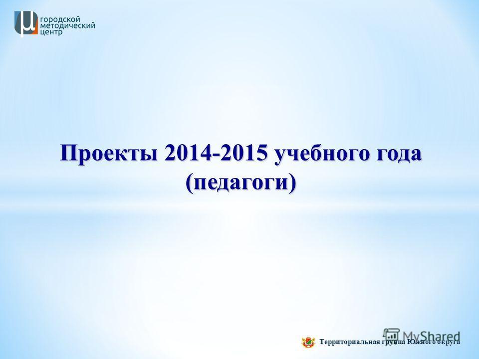 Территориальная группа Южного округа Проекты 2014-2015 учебного года (педагоги)