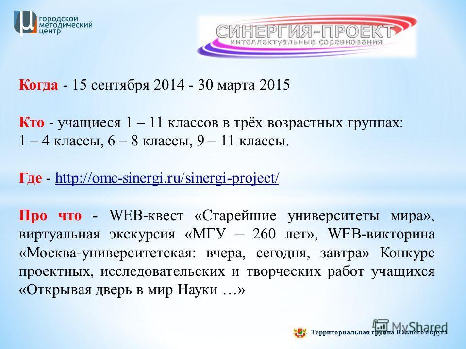 Когда - 15 сентября 2014 - 30 марта 2015 Кто - учащиеся 1 – 11 классов в трёх возрастных группах: 1 – 4 классы, 6 – 8 классы, 9 – 11 классы. Где - http://omc-sinergi.ru/sinergi-project/ Про что - WEB-квест «Старейшие университеты мира», виртуальная э