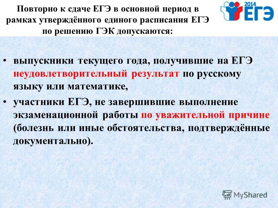 Повторно к сдаче ЕГЭ в основной период в рамках утверждённого единого расписания ЕГЭ по решению ГЭК допускаются: выпускники текущего года, получившие на ЕГЭ неудовлетворительный результат по русскому языку или математике, участники ЕГЭ, не завершивши