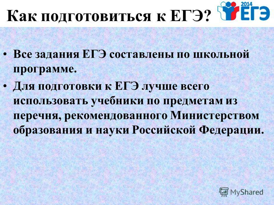 Как подготовиться к ЕГЭ? Все задания ЕГЭ составлены по школьной программе. Для подготовки к ЕГЭ лучше всего использовать учебники по предметам из перечня, рекомендованного Министерством образования и науки Российской Федерации.