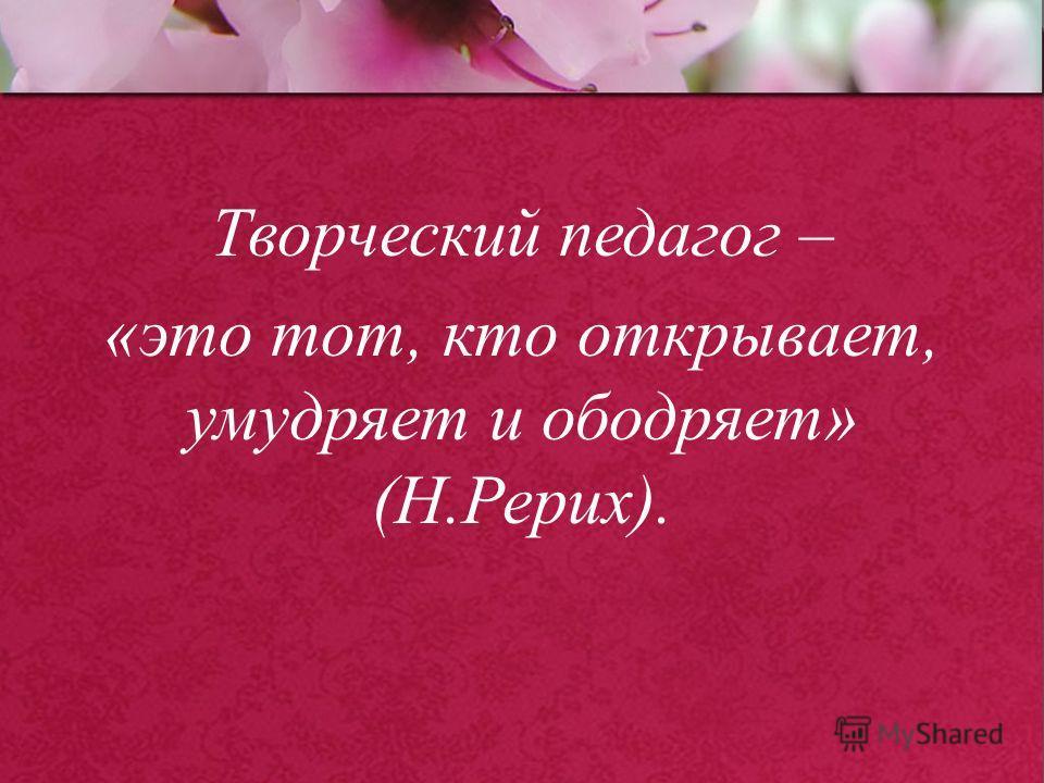 ProPowerPoint.Ru Творческий педагог – «это тот, кто открывает, умудряет и ободряет» (Н.Рерих).